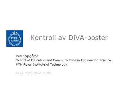 Kontroll av DiVA-poster Peter Sjögårde School of Education and Communication in Engineering Science KTH Royal Institute of Technology DiVA-möte 2012-11-06.