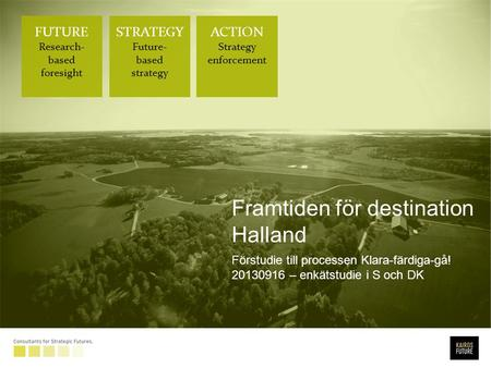 FUTURE Research- based foresight STRATEGY Future- based strategy ACTION Strategy enforcement Framtiden för destination Halland Förstudie till processen.