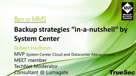 "Backup strategies ""in-a-nutshell"" by System Center Robert Hedblom MVP System Center Cloud and Datacenter Management MEET member TechNet Moderator Consultant."