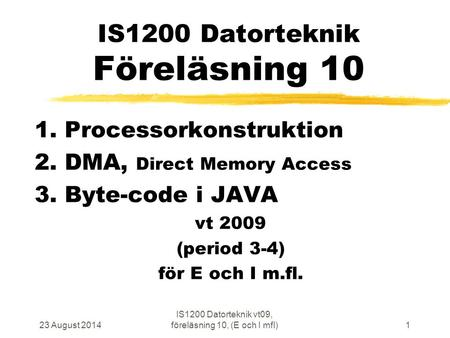 23 August 2014 IS1200 Datorteknik vt09, föreläsning 10, (E och I mfl)1 IS1200 Datorteknik Föreläsning 10 1. Processorkonstruktion 2. DMA, Direct Memory.