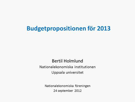 Budgetpropositionen för 2013 Bertil Holmlund Nationalekonomiska institutionen Uppsala universitet Nationalekonomiska föreningen 24 september 2012.