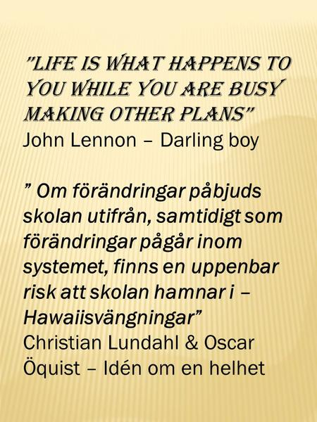 """Life is what happens to you while you are busy making other plans"""