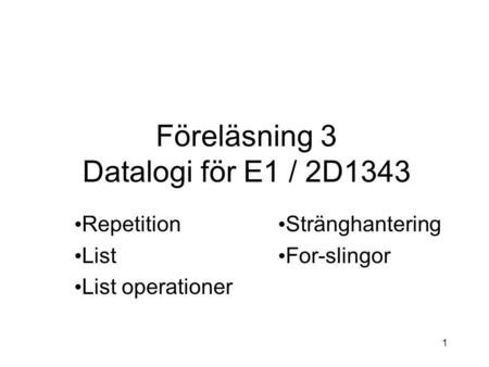 1 Föreläsning 3 Datalogi för E1 / 2D1343 Repetition List List operationer Stränghantering For-slingor.