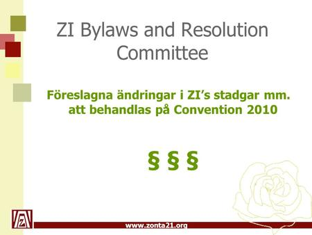 Www.zonta21.org ZI Bylaws and Resolution Committee Föreslagna ändringar i ZI's stadgar mm. att behandlas på Convention 2010 § § §