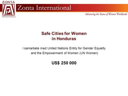 Safe Cities for Women in Honduras I samarbete med United Nations Entity for Gender Equality and the Empowerment of Women (UN Women) US$ 250 000.