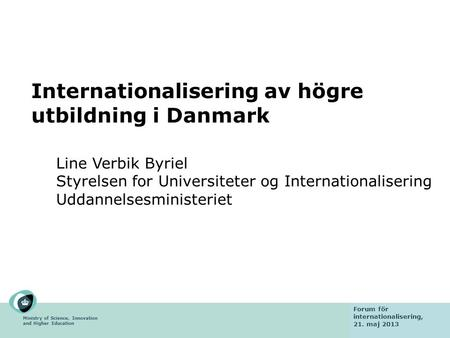 Ministry of Science, Innovation and Higher Education Fact finding mission 6 February 2013 Internationalisering av högre utbildning i Danmark Line Verbik.