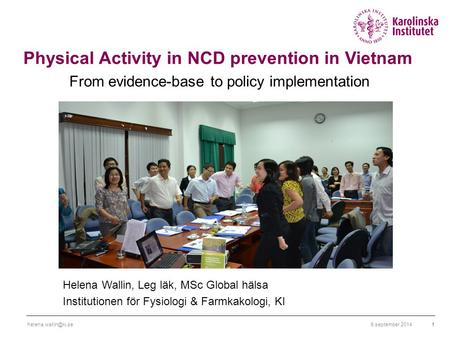 6 september Physical Activity in NCD prevention in Vietnam From evidence-base to policy implementation Helena Wallin, Leg läk,
