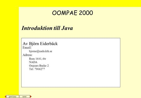 Next previous Introduktion till Java Av Björn Eiderbäck   Adress: Rum 1641, 6tr NADA Osquars Backe 2 Tel: 7906277 OOMPAE 2000.