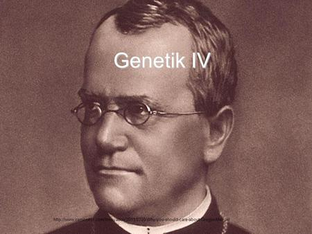 Genetik IV http://www.csmonitor.com/Innovation/2011/0720/Why-you-should-care-about-Gregor-Mendel.