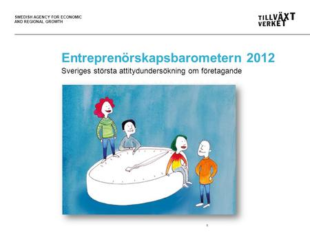 SWEDISH AGENCY FOR ECONOMIC AND REGIONAL GROWTH 1 Entreprenörskaps- barometern 2012 Entreprenörskapsbarometern 2012 Sveriges största attitydundersökning.