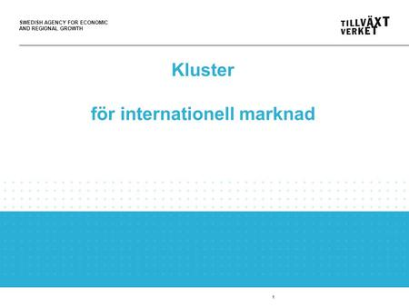 SWEDISH AGENCY FOR ECONOMIC AND REGIONAL GROWTH 1 Kluster för internationell marknad.