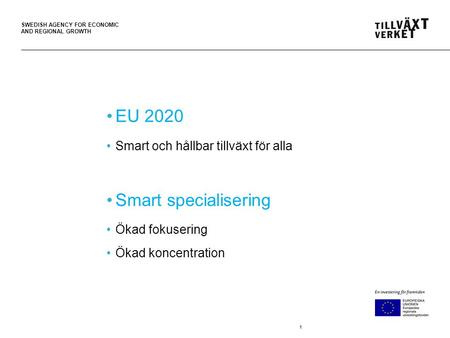 SWEDISH AGENCY FOR ECONOMIC AND REGIONAL GROWTH 1 EU 2020 Smart och hållbar tillväxt för alla Smart specialisering Ökad fokusering Ökad koncentration.