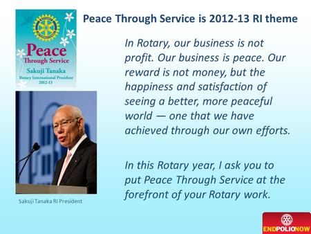 Peace Through Service is 2012-13 RI theme Sakuji Tanaka RI President In Rotary, our business is not profit. Our business is peace. Our reward is not money,