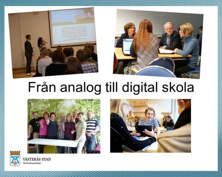 Från analog till digital skola. Bakgrund Från Småskaligt verksamhetsnära IT Via Teknikstyrd stordrifts IT med administrativa industriella förtecken På.