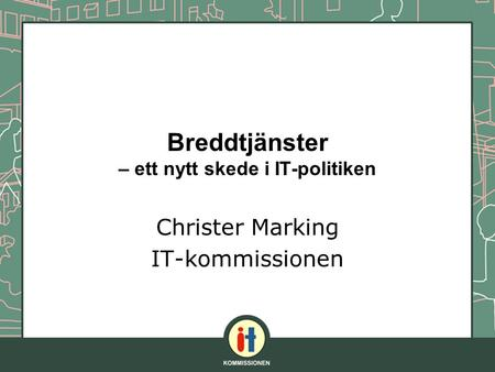 Breddtjänster – ett nytt skede i IT-politiken Christer Marking IT-kommissionen.
