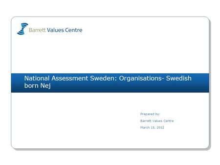 National Assessment Sweden: Organisations- Swedish born Nej Prepared by: Barrett Values Centre March 15, 2012.