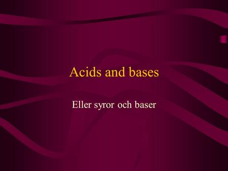 Acids and bases Eller syror och baser.
