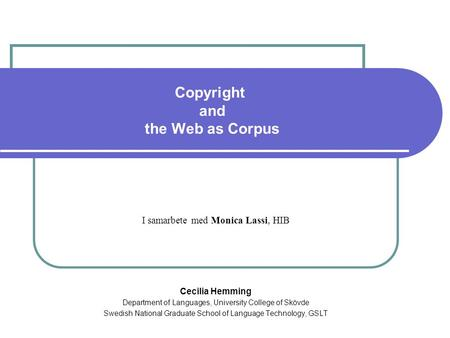 Copyright and the Web as Corpus I samarbete med Monica Lassi, HIB Cecilia Hemming Department of Languages, University College of Skövde Swedish National.