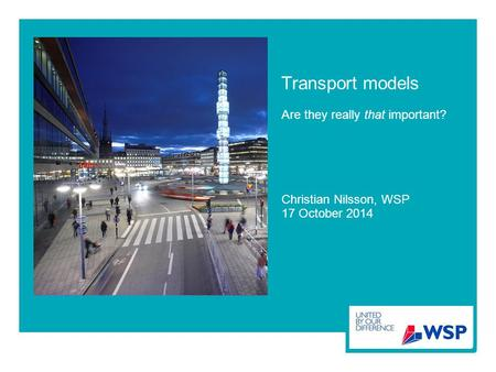 Transport models Are they really that important? Christian Nilsson, WSP 17 October 2014.