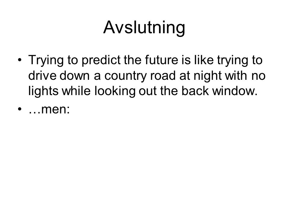Avslutning Trying to predict the future is like trying to drive down a country road at night with no lights while looking out the back window.