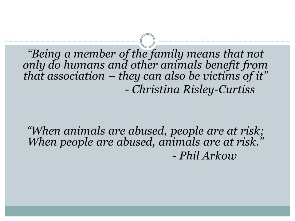 Being a member of the family means that not only do humans and other animals benefit from that association – they can also be victims of it - Christina Risley-Curtiss When animals are abused, people are at risk; When people are abused, animals are at risk. - Phil Arkow