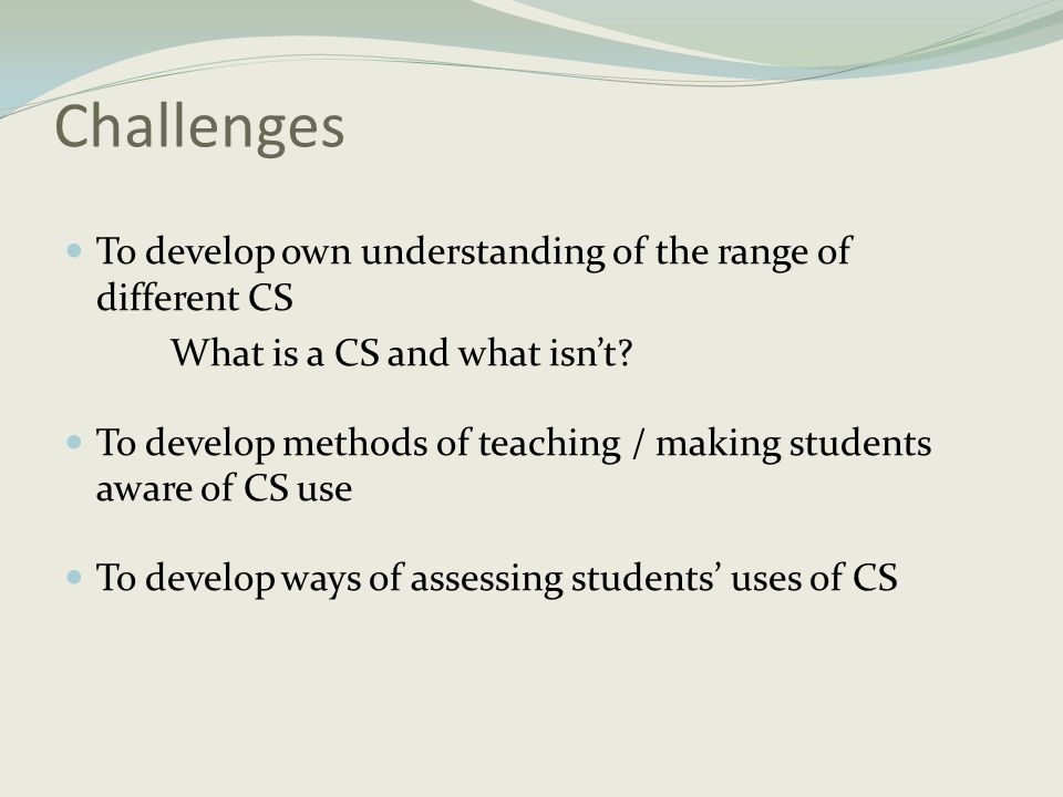 Challenges To develop own understanding of the range of different CS