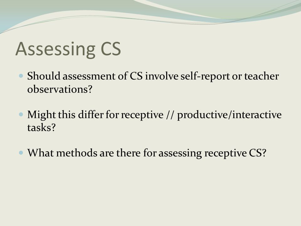 Assessing CS Should assessment of CS involve self-report or teacher observations Might this differ for receptive // productive/interactive tasks