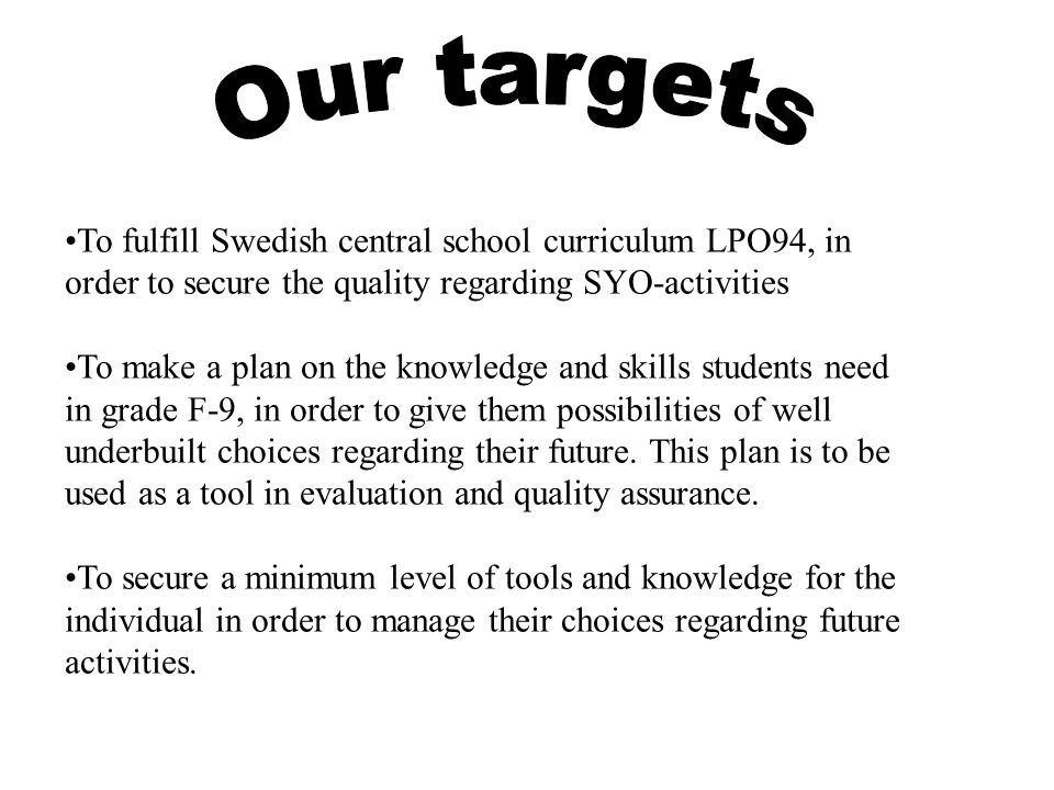 Our targets To fulfill Swedish central school curriculum LPO94, in order to secure the quality regarding SYO-activities.