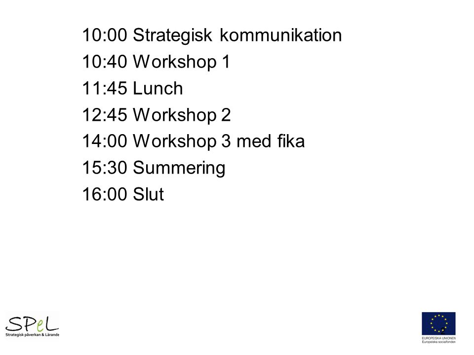 10:00 Strategisk kommunikation 10:40 Workshop 1 11:45 Lunch 12:45 Workshop 2 14:00 Workshop 3 med fika 15:30 Summering 16:00 Slut