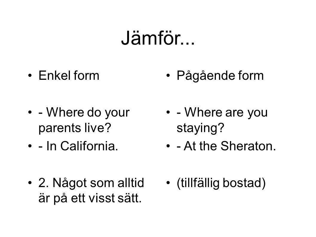 Jämför... Enkel form - Where do your parents live - In California.