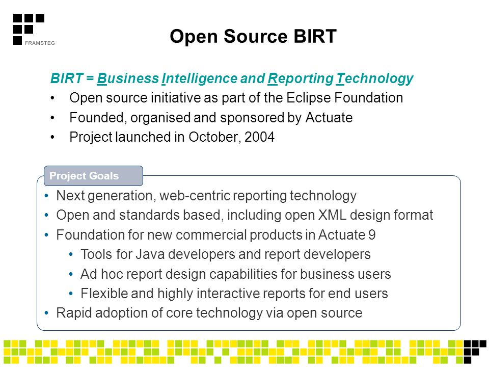 Open Source BIRT BIRT = Business Intelligence and Reporting Technology