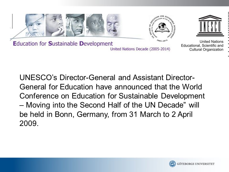 UNESCO's Director-General and Assistant Director-General for Education have announced that the World Conference on Education for Sustainable Development – Moving into the Second Half of the UN Decade will be held in Bonn, Germany, from 31 March to 2 April 2009.