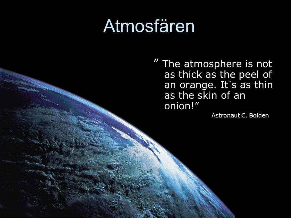 Atmosfären The atmosphere is not as thick as the peel of an orange. It´s as thin as the skin of an onion!