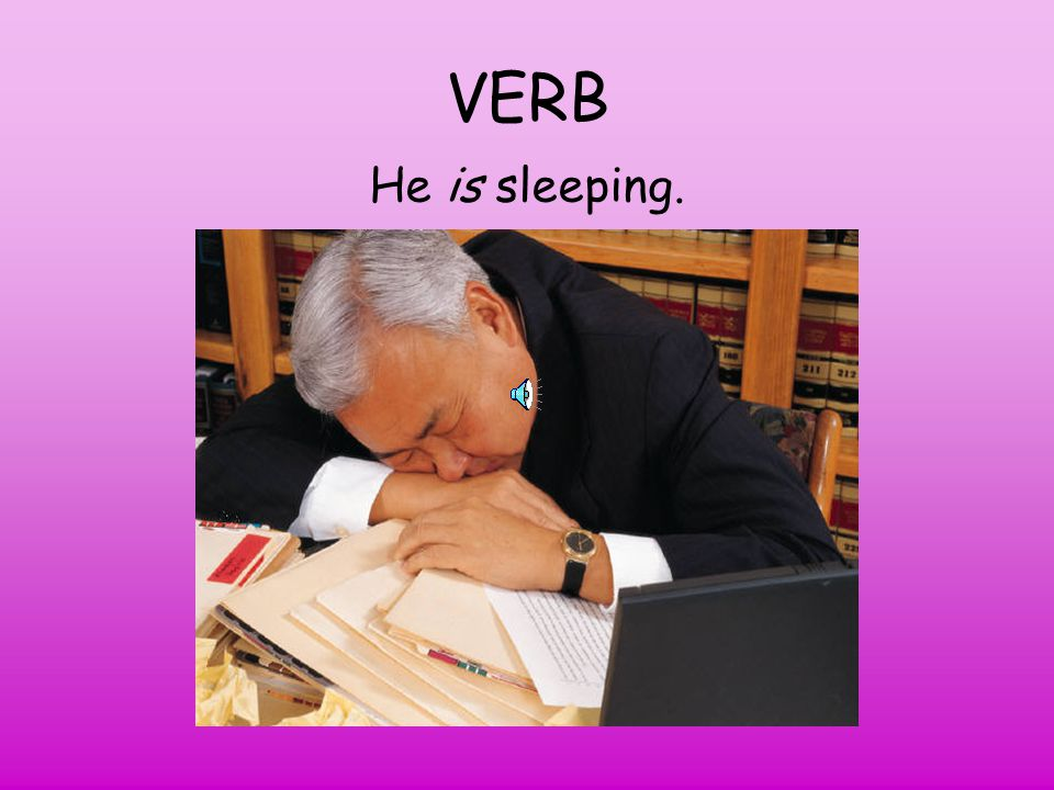 VERB He is sleeping.