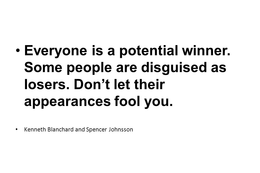 Everyone is a potential winner. Some people are disguised as losers
