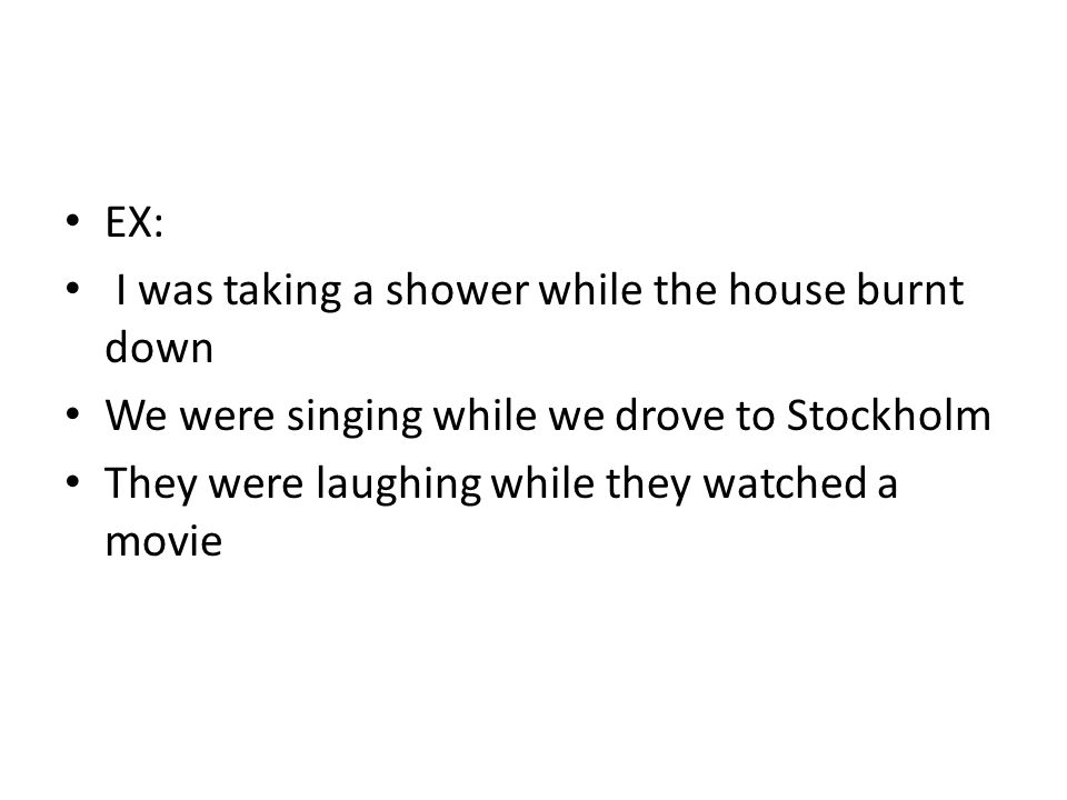 EX: I was taking a shower while the house burnt down. We were singing while we drove to Stockholm.