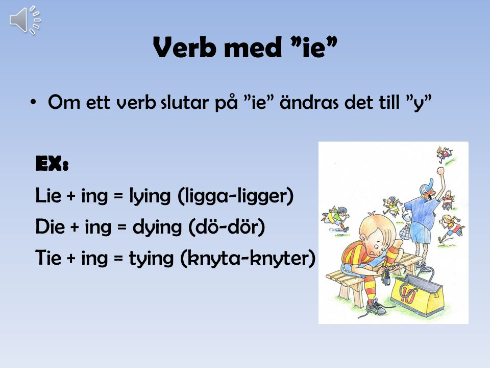 Verb med ie EX: Lie + ing = lying (ligga-ligger)