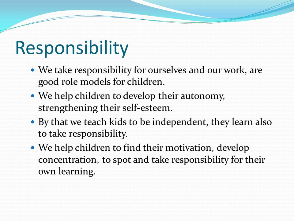 Responsibility We take responsibility for ourselves and our work, are good role models for children.