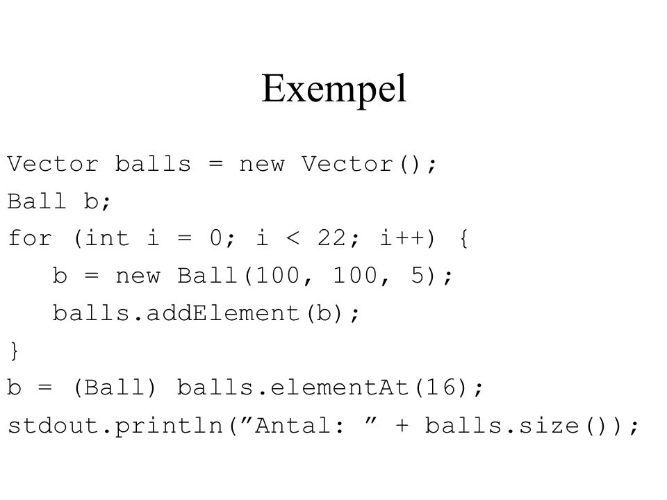 Exempel Vector balls = new Vector(); Ball b;