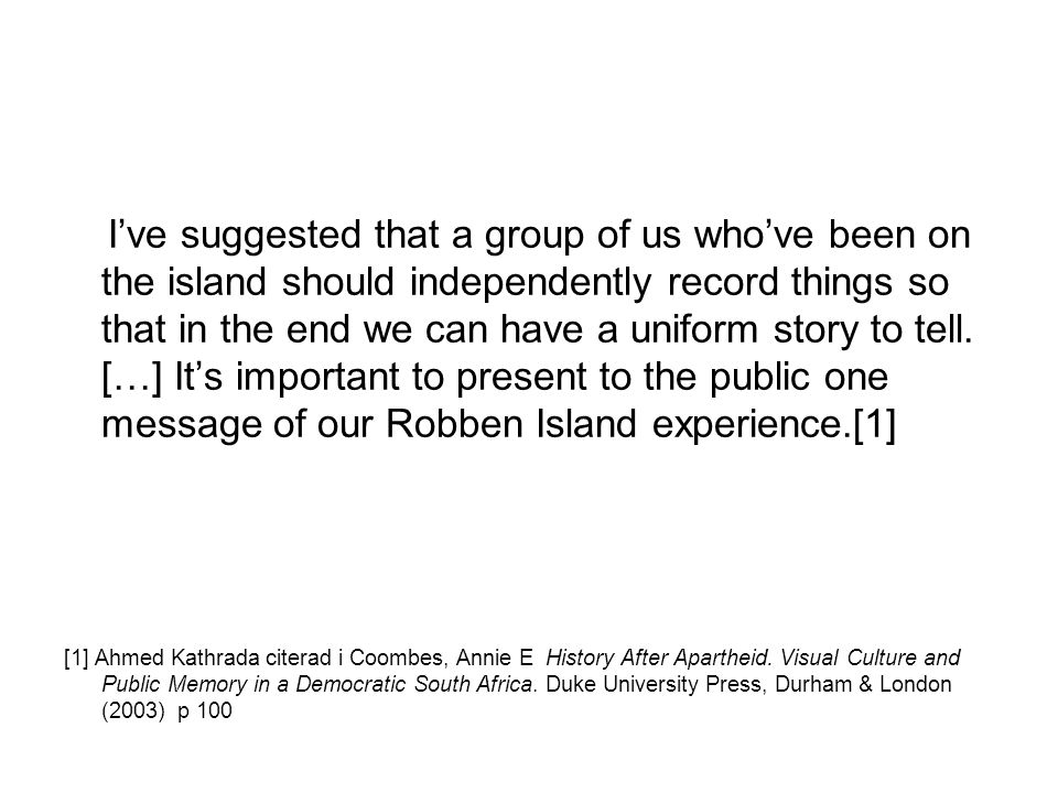 I've suggested that a group of us who've been on the island should independently record things so that in the end we can have a uniform story to tell. […] It's important to present to the public one message of our Robben Island experience.[1]