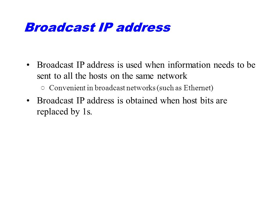 Broadcast IP address Broadcast IP address is used when information needs to be sent to all the hosts on the same network.