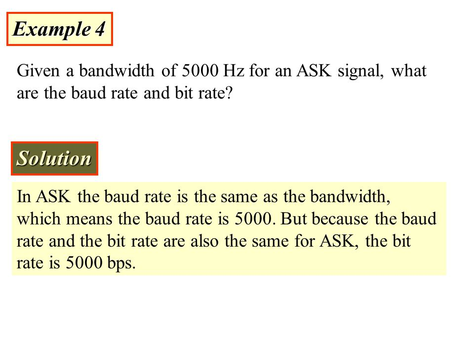 Example 4 Given a bandwidth of 5000 Hz for an ASK signal, what are the baud rate and bit rate Solution.