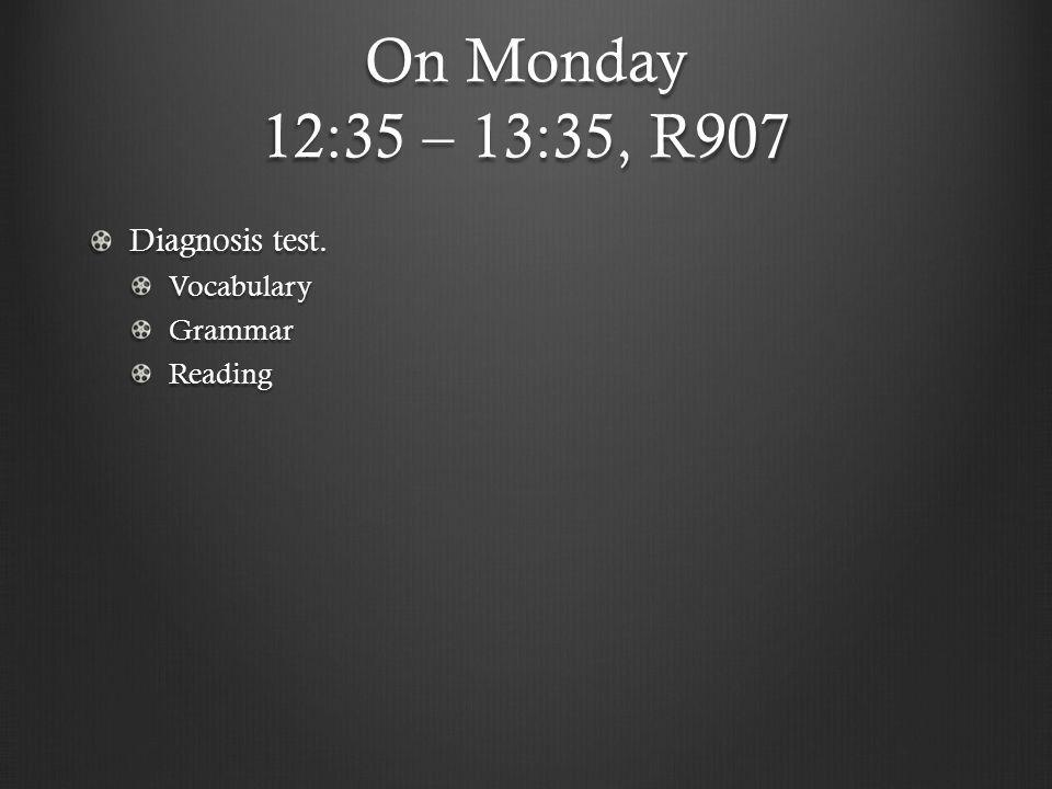 On Monday 12:35 – 13:35, R907 Diagnosis test. Vocabulary Grammar