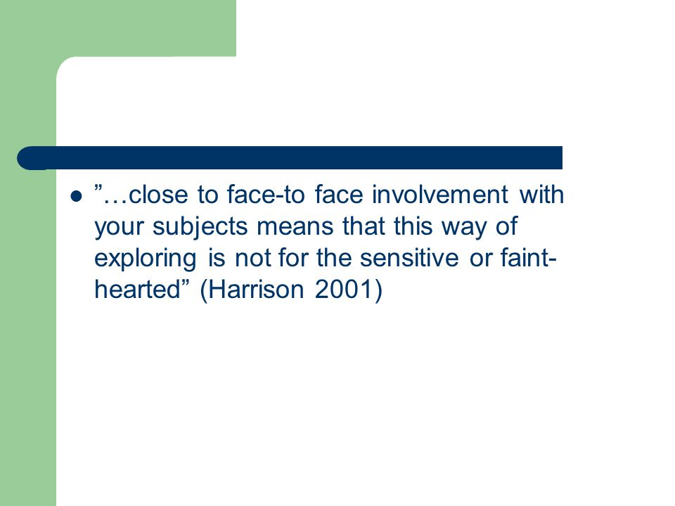 …close to face-to face involvement with your subjects means that this way of exploring is not for the sensitive or faint-hearted (Harrison 2001)