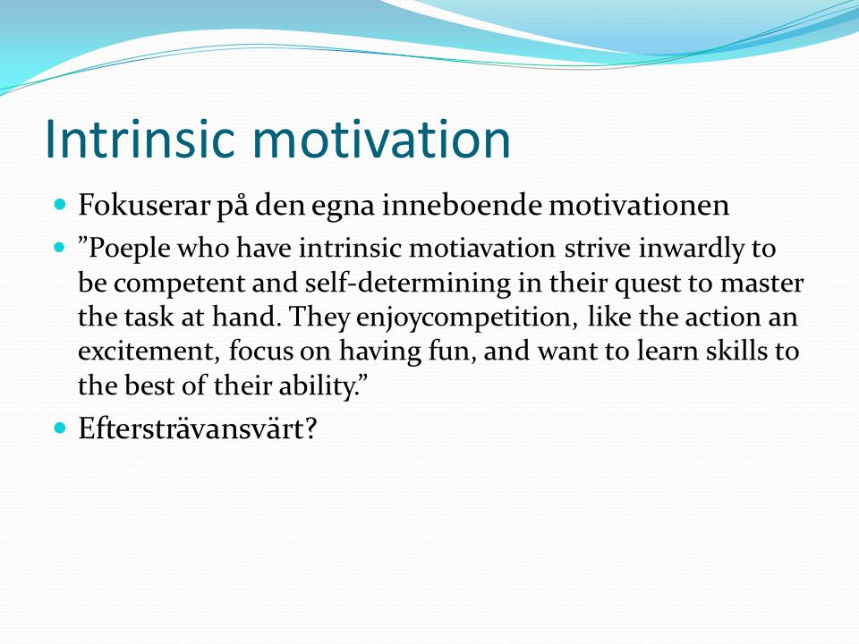 Intrinsic motivation Fokuserar på den egna inneboende motivationen